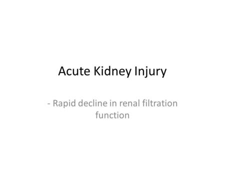 Acute Kidney Injury - Rapid decline in renal filtration function.
