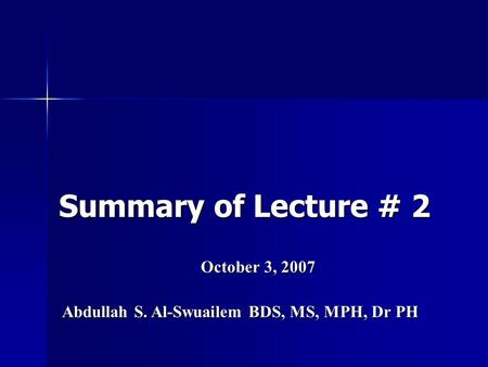 Summary of Lecture # 2 October 3, 2007 Abdullah S. Al-Swuailem BDS, MS, MPH, Dr PH.