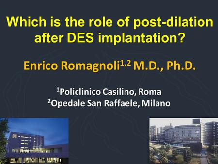 Which is the role of post-dilation after DES implantation? Enrico Romagnoli 1,2 M.D., Ph.D. 1 Policlinico Casilino, Roma 2 Opedale San Raffaele, Milano.