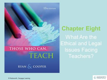 8 | 1 © Wadsworth, Cengage Learning What Are the Ethical and Legal Issues Facing Teachers? Chapter Eight.