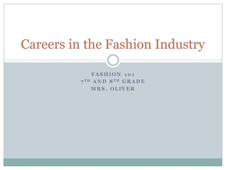FASHION 101 7 TH AND 8 TH GRADE MRS. OLIVER Careers in the Fashion Industry.