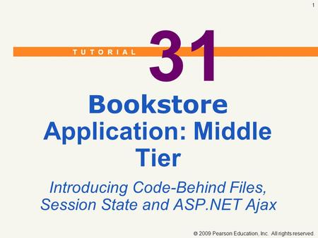 T U T O R I A L  2009 Pearson Education, Inc. All rights reserved. 1 31 Bookstore Application: Middle Tier Introducing Code-Behind Files, Session State.