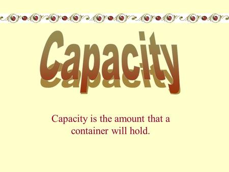 Capacity is the amount that a container will hold.