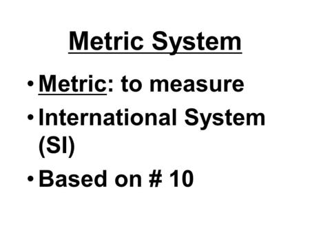 Metric System Metric: to measure International System (SI) Based on # 10.