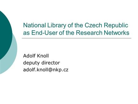 National Library of the Czech Republic as End-User of the Research Networks Adolf Knoll deputy director