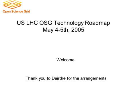US LHC OSG Technology Roadmap May 4-5th, 2005 Welcome. Thank you to Deirdre for the arrangements.