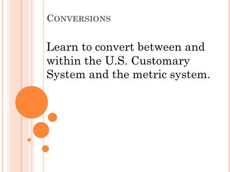 C ONVERSIONS Learn to convert between and within the U.S. Customary System and the metric system.