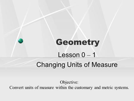 Geometry Lesson 0 – 1 Changing Units of Measure Objective: Convert units of measure within the customary and metric systems.