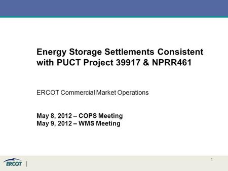 1 Energy Storage Settlements Consistent with PUCT Project 39917 & NPRR461 ERCOT Commercial Market Operations May 8, 2012 – COPS Meeting May 9, 2012 – WMS.