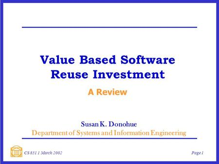 Page 1CS 851 1 March 2002 Value Based Software Reuse Investment A Review Susan K. Donohue Department of Systems and Information Engineering.