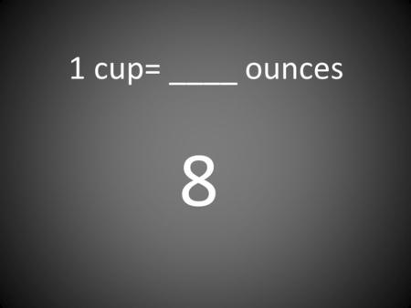 1 cup= ____ ounces 8. 1 quart= ____ pints 2 1 ton= ____ pounds 2,000.