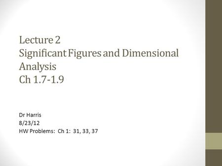Lecture 2 Significant Figures and Dimensional Analysis Ch 1.7-1.9 Dr Harris 8/23/12 HW Problems: Ch 1: 31, 33, 37.