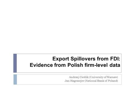 Export Spillovers from FDI: Evidence from Polish firm-level data Andrzej Cieślik (University of Warsaw) Jan Hagemejer (National Bank of Poland)