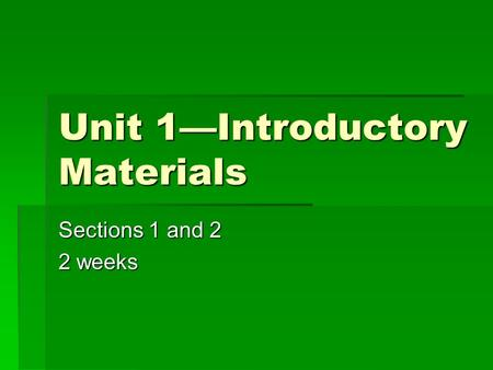 Unit 1—Introductory Materials Sections 1 and 2 2 weeks.