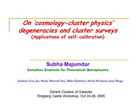On 'cosmology-cluster physics' degeneracies and cluster surveys (Applications of self-calibration) Subha Majumdar Canadian Institute for Theoretical Astrophysics.