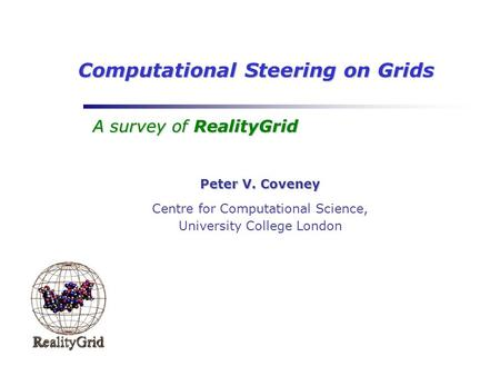 Computational Steering on Grids A survey of RealityGrid Peter V. Coveney Centre for Computational Science, University College London.
