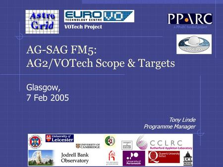 A PPARC funded project Tony Linde Programme Manager AG-SAG FM5: AG2/VOTech Scope & Targets Glasgow, 7 Feb 2005 VOTech Project.