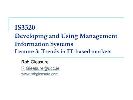 IS3320 Developing and Using Management Information Systems Lecture 3: Trends in IT-based markets Rob Gleasure