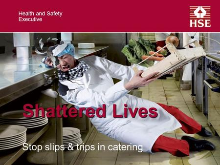 Health and Safety Executive Shattered Lives Stop slips & trips in catering.