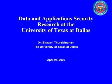 Data and Applications Security Research at the University of Texas at Dallas Dr. Bhavani Thuraisingham The University of Texas at Dallas April 25, 2006.