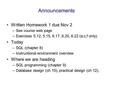 Announcements Written Homework 1 due Nov 2 –See course web page –Exercises 5.12, 5.15, 6.17, 6.20, 6.22 (a,c,f only). Today –SQL (chapter 8) –Instructional.