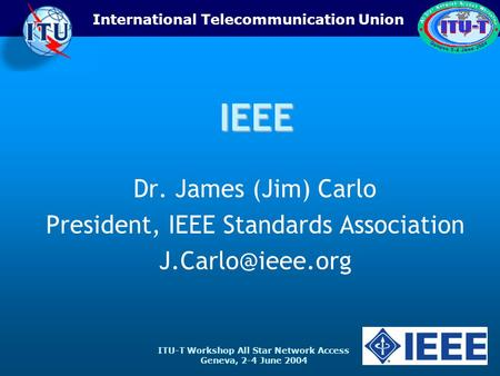 ITU-T Workshop All Star Network Access Geneva, 2-4 June 2004 International Telecommunication UnionIEEE Dr. James (Jim) Carlo President, IEEE Standards.