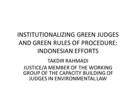 INSTITUTIONALIZING GREEN JUDGES AND GREEN RULES OF PROCEDURE: INDONESIAN EFFORTS TAKDIR RAHMADI JUSTICE/A MEMBER OF THE WORKING GROUP OF THE CAPACITY BUILDING.
