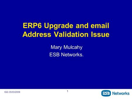 IGG 05/03/2009 1 ERP6 Upgrade and email Address Validation Issue Mary Mulcahy ESB Networks.