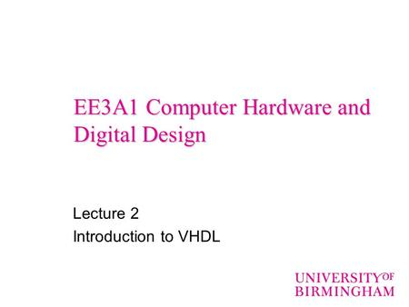EE3A1 Computer Hardware and Digital Design Lecture 2 Introduction to VHDL.