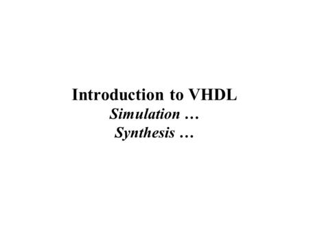 Introduction to VHDL Simulation … Synthesis …. The digital design process… Initial specification Block diagram Final product Circuit equations Logic design.
