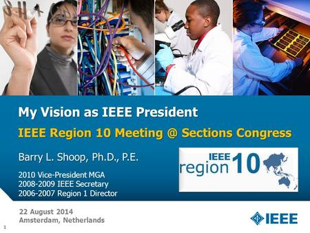 12-CRS-0106 REVISED 8 FEB 2013 My Vision as IEEE President IEEE Region 10 Sections Congress Barry L. Shoop, Ph.D., P.E. 2010 Vice-President MGA.