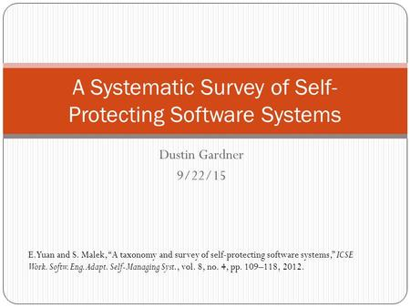 "Dustin Gardner 9/22/15 A Systematic Survey of Self- Protecting Software Systems E. Yuan and S. Malek, ""A taxonomy and survey of self-protecting software."