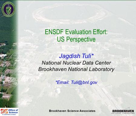 Jag Tuli Vienna Nov 10-11, 2008 ENSDF Evaluation Effort: US Perspective Jagdish Tuli* National Nuclear Data Center Brookhaven National Laboratory *Email:
