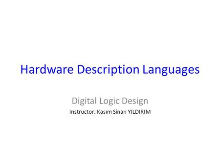 Hardware Description Languages Digital Logic Design Instructor: Kasım Sinan YILDIRIM.