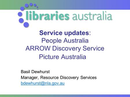 Service updates: People Australia ARROW Discovery Service Picture Australia Basil Dewhurst Manager, Resource Discovery Services
