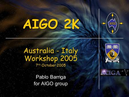 AIGO 2K Australia - Italy Workshop 2005 7 th October 2005 7 th October 2005 Pablo Barriga for AIGO group.