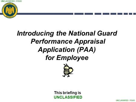 UNCLASSIFIED / FOUO Introducing the National Guard Performance Appraisal Application (PAA) for Employee This briefing is UNCLASSIFIED.