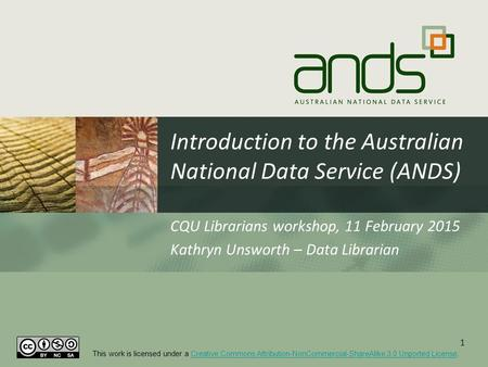 Introduction to the Australian National Data Service (ANDS) CQU Librarians workshop, 11 February 2015 Kathryn Unsworth – Data Librarian 1 This work is.