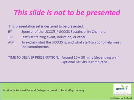 Facilitated by the EAUC Scotland's Universities and Colleges – proud to be leading the way This slide is not to be presented This presentation set is designed.