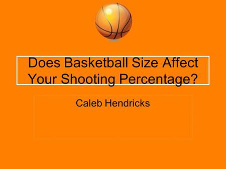 Does Basketball Size Affect Your Shooting Percentage? Caleb Hendricks.