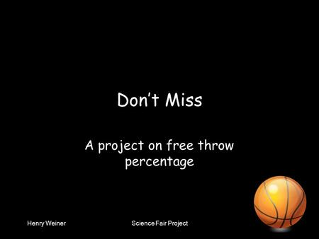 Henry WeinerScience Fair Project Don't Miss A project on free throw percentage.