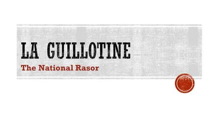 "The National Rasor.  Originally the guillotine was called ""__________"" after its creator or designer, Dr. Antoine Louis. But that name didn't stick because."