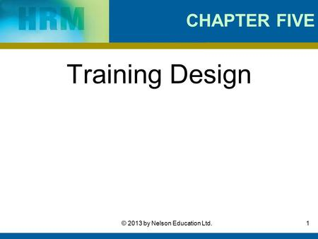 1© 2013 by Nelson Education Ltd. CHAPTER FIVE Training Design.