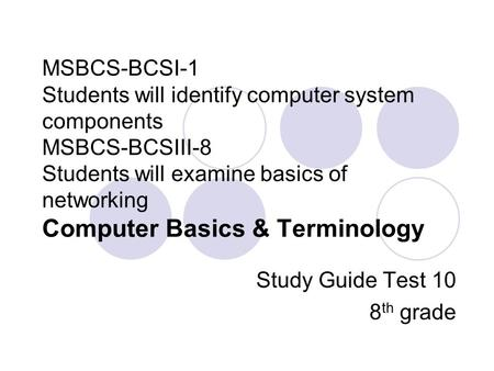 MSBCS-BCSI-1 Students will identify computer system components MSBCS-BCSIII-8 Students will examine basics of networking Computer Basics & Terminology.