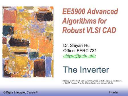 © Digital Integrated Circuits 2nd Inverter EE5900 Advanced Algorithms for Robust VLSI CAD The Inverter Dr. Shiyan Hu Office: EERC 731 Adapted.
