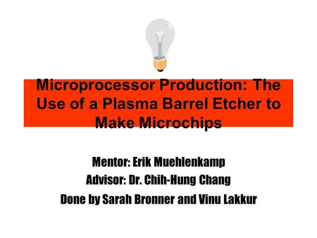 Microprocessor Production: The Use of a Plasma Barrel Etcher to Make Microchips Mentor: Erik Muehlenkamp Advisor: Dr. Chih-Hung Chang Done by Sarah Bronner.