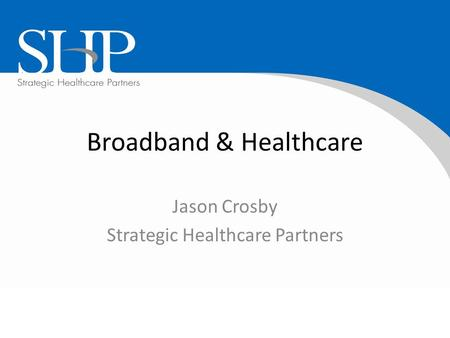Broadband & Healthcare Jason Crosby Strategic Healthcare Partners.