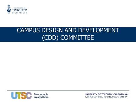 UNIVERSITY OF TORONTO SCARBOROUGH 1265 Military Trail, Toronto, Ontario M1C 1A4 CAMPUS DESIGN AND DEVELOPMENT (CDD) COMMITTEE.
