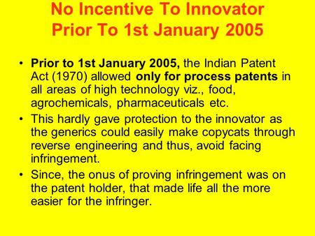 No Incentive To Innovator Prior To 1st January 2005 Prior to 1st January 2005, the Indian Patent Act (1970) allowed only for process patents in all areas.
