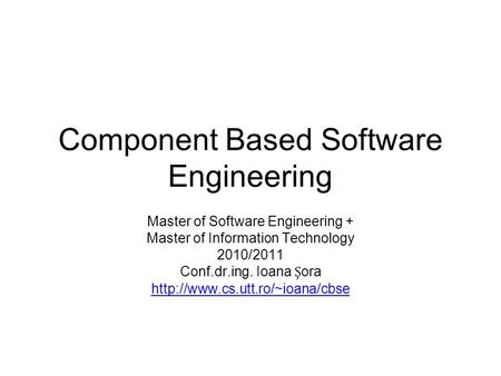 Component Based Software Engineering Master of Software Engineering + Master of Information Technology 2010/2011 Conf.dr.ing. Ioana ora